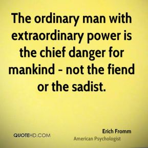 The ordinary man with extraordinary power is the chief danger for mankind - not the fiend or the sadist.