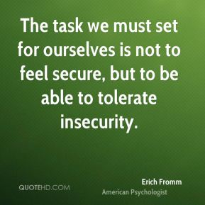 The task we must set for ourselves is not to feel secure, but to be able to tolerate insecurity.