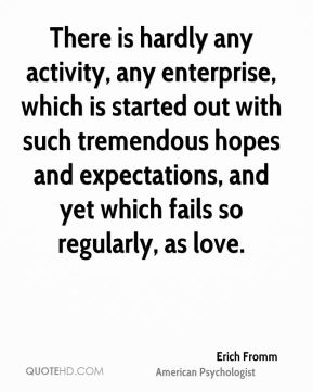 There is hardly any activity, any enterprise, which is started out with such tremendous hopes and expectations, and yet which fails so regularly, as love.