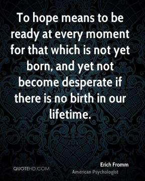 To hope means to be ready at every moment for that which is not yet born, and yet not become desperate if there is no birth in our lifetime.