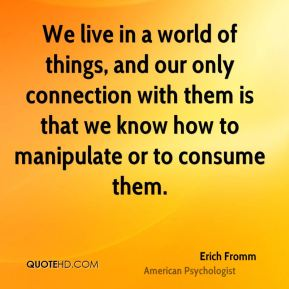 We live in a world of things, and our only connection with them is that we know how to manipulate or to consume them.