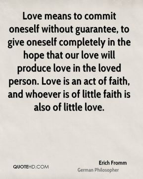 Erich Fromm - Love means to commit oneself without guarantee, to give oneself completely in the hope that our love will produce love in the loved person. Love is an act of faith, and whoever is of little faith is also of little love.