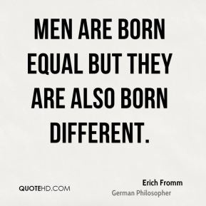 Erich Fromm - Men are born equal but they are also born different.