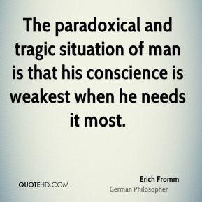 Erich Fromm - The paradoxical and tragic situation of man is that his conscience is weakest when he needs it most.