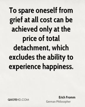 Erich Fromm - To spare oneself from grief at all cost can be achieved only at the price of total detachment, which excludes the ability to experience happiness.