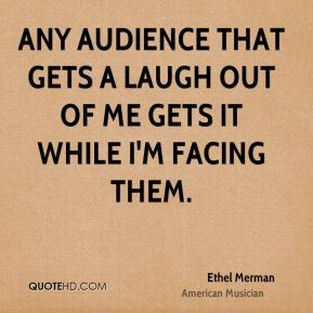Any audience that gets a laugh out of me gets it while I'm facing them.