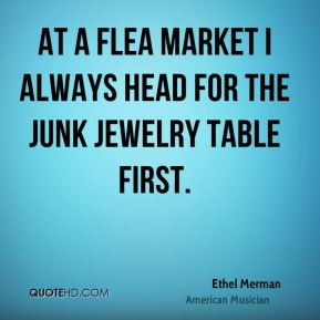 Ethel Merman - At a flea market I always head for the junk jewelry table first.