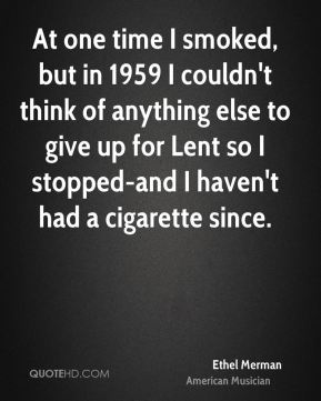 Ethel Merman - At one time I smoked, but in 1959 I couldn't think of anything else to give up for Lent so I stopped-and I haven't had a cigarette since.