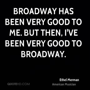 Broadway has been very good to me. But then, I've been very good to broadway.