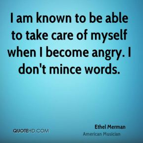 I am known to be able to take care of myself when I become angry. I don't mince words.