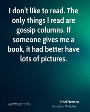 I don't like to read. The only things I read are gossip columns. If someone gives me a book, it had better have lots of pictures.