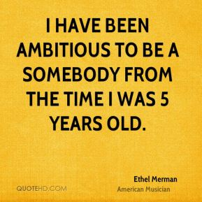 I have been ambitious to be a somebody from the time I was 5 years old.