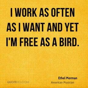 Ethel Merman - I work as often as I want and yet I'm free as a bird.