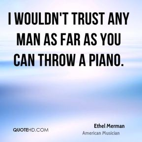 I wouldn't trust any man as far as you can throw a piano.