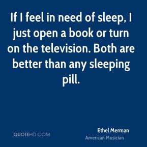 If I feel in need of sleep, I just open a book or turn on the television. Both are better than any sleeping pill.