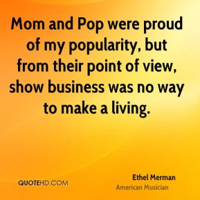 Mom and Pop were proud of my popularity, but from their point of view, show business was no way to make a living.