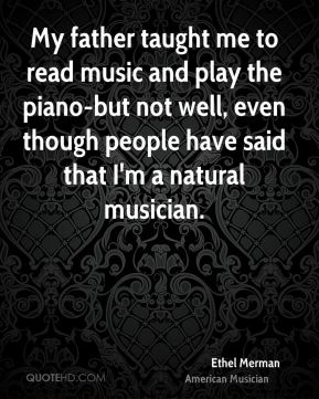 My father taught me to read music and play the piano-but not well, even though people have said that I'm a natural musician.