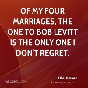 Ethel Merman - Of my four marriages, the one to Bob Levitt is the only one I don't regret.