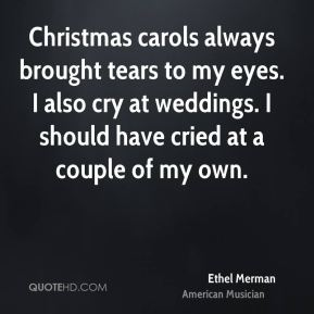 Ethel Merman - Christmas carols always brought tears to my eyes. I also cry at weddings. I should have cried at a couple of my own.
