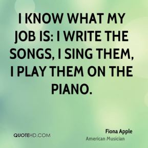 I know what my job is: I write the songs, I sing them, I play them on the piano.
