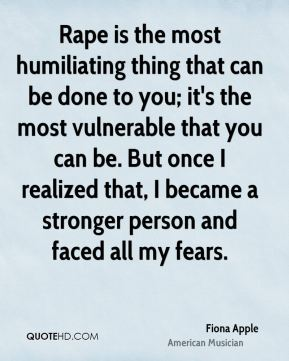 Fiona Apple - Rape is the most humiliating thing that can be done to you; it's the most vulnerable that you can be. But once I realized that, I became a stronger person and faced all my fears.