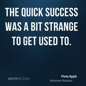 Fiona Apple - The quick success was a bit strange to get used to.
