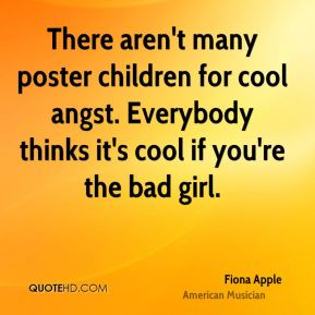 Fiona Apple - There aren't many poster children for cool angst. Everybody thinks it's cool if you're the bad girl.