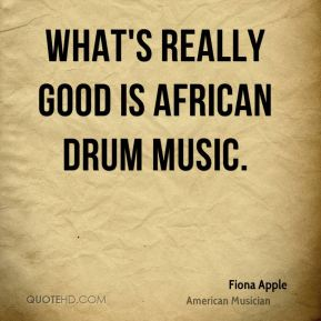 Fiona Apple - What's really good is African drum music.