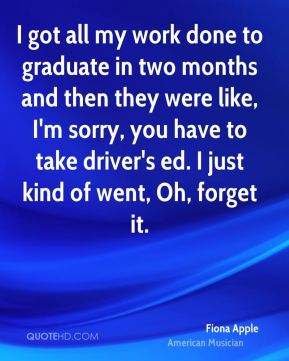 Fiona Apple - I got all my work done to graduate in two months and then they were like, I'm sorry, you have to take driver's ed. I just kind of went, Oh, forget it.