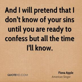And I will pretend that I don't know of your sins until you are ready to confess but all the time I'll know.