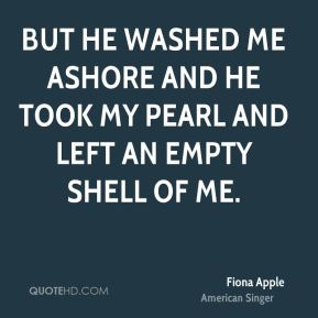 But he washed me ashore and he took my pearl and left an empty shell of me.