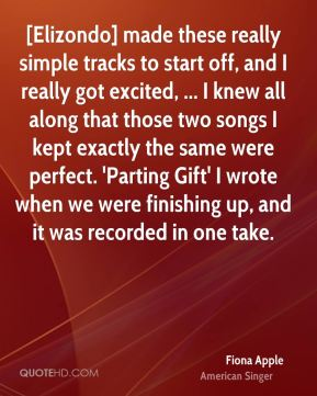 [Elizondo] made these really simple tracks to start off, and I really got excited, ... I knew all along that those two songs I kept exactly the same were perfect. 'Parting Gift' I wrote when we were finishing up, and it was recorded in one take.