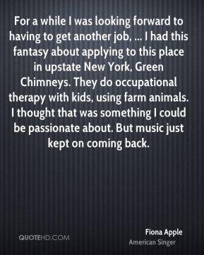 For a while I was looking forward to having to get another job, ... I had this fantasy about applying to this place in upstate New York, Green Chimneys. They do occupational therapy with kids, using farm animals. I thought that was something I could be passionate about. But music just kept on coming back.
