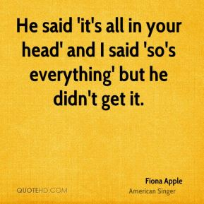 He said 'it's all in your head' and I said 'so's everything' but he didn't get it.