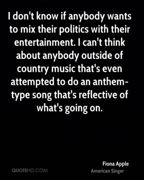 Fiona Apple - I don't know if anybody wants to mix their politics with their entertainment. I can't think about anybody outside of country music that's even attempted to do an anthem-type song that's reflective of what's going on.