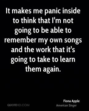 It makes me panic inside to think that I'm not going to be able to remember my own songs and the work that it's going to take to learn them again.