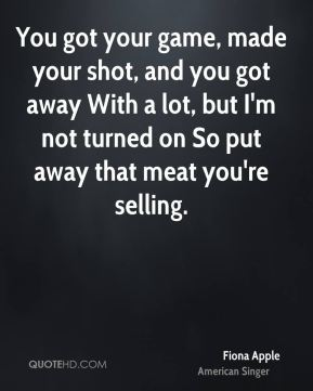 Fiona Apple - You got your game, made your shot, and you got away With a lot, but I'm not turned on So put away that meat you're selling.