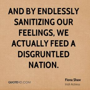 Fiona Shaw - And by endlessly sanitizing our feelings, we actually feed a disgruntled nation.