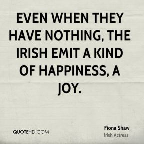 Even when they have nothing, the Irish emit a kind of happiness, a joy.