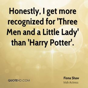 Fiona Shaw - Honestly, I get more recognized for 'Three Men and a Little Lady' than 'Harry Potter'.