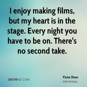 Fiona Shaw - I enjoy making films, but my heart is in the stage. Every night you have to be on. There's no second take.