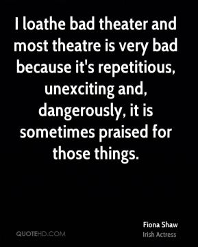 Fiona Shaw - I loathe bad theater and most theatre is very bad because it's repetitious, unexciting and, dangerously, it is sometimes praised for those things.