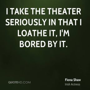 Fiona Shaw - I take the theater seriously in that I loathe it, I'm bored by it.
