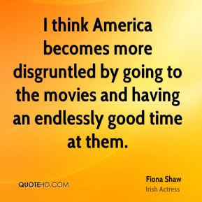 Fiona Shaw - I think America becomes more disgruntled by going to the movies and having an endlessly good time at them.