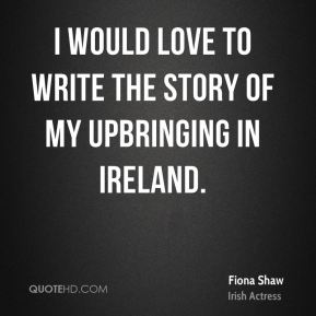 Fiona Shaw - I would love to write the story of my upbringing in Ireland.