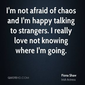 I'm not afraid of chaos and I'm happy talking to strangers. I really love not knowing where I'm going.
