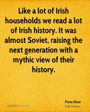 Fiona Shaw - Like a lot of Irish households we read a lot of Irish history. It was almost Soviet, raising the next generation with a mythic view of their history.