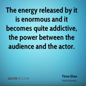 The energy released by it is enormous and it becomes quite addictive, the power between the audience and the actor.