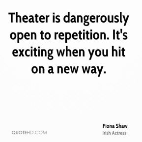 Fiona Shaw - Theater is dangerously open to repetition. It's exciting when you hit on a new way.