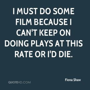 Fiona Shaw - I must do some film because I can't keep on doing plays at this rate or I'd die.